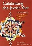 Celebrating the Jewish Year: The Fall Holidays: Rosh Hashanah, Yom Kippur, Sukkot