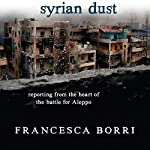 Syrian Dust: Reporting from the Heart of the War | Francesca Borri,Anne Milano Appel - translator