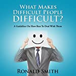 What Makes Difficult People Difficult?: A Guideline on How Best to Deal with Them   Ronald Smith