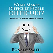What Makes Difficult People Difficult?: A Guideline on How Best to Deal with Them (       UNABRIDGED) by Ronald Smith Narrated by Violet Meadow