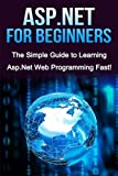 ASP.NET For Beginners: The Simple Guide to Learning ASP.NET Web Programming Fast!