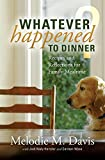 Whatever Happened to Dinner? Recipes and Reflections for Family Mealtime