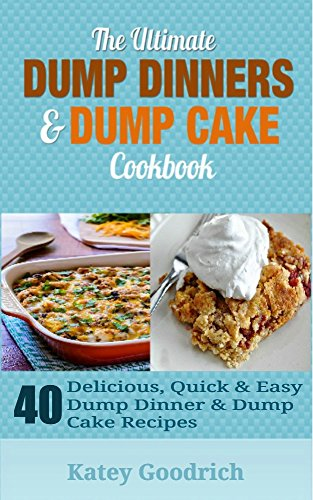 The Ultimate Dump Dinners & Dump Cake Cookbook: 40 Delicious, Quick & Easy Dump Dinner & Dump Cake Recipes (Dump Dinner Cookbook Series 2) by Katey Goodrich
