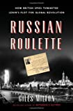 Russian Roulette: How British Spies Thwarted Lenins Plot for Global Revolution
