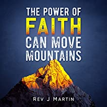 The Power of Faith Can Move Mountains: Attain Health, Happiness, and Love Audiobook by Rev J Martin Narrated by Ryan Sitzberger