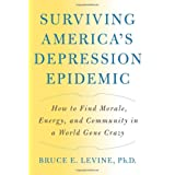 Surviving America's Depression Epidemic: How to Find Morale, Energy, and Community in a World Gone Crazy ~ Bruce E. Levine