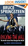Rocking the Wall. Bruce Springsteen: The Berlin Concert That Changed the World. The Untold Story How the Boss Played Behind the Iron Curtain