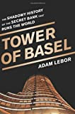 The Tower of Basel: The Shadowy History of the Secret Bank That Runs the World: The Inside Story of the Central Bankers' Secret Bank