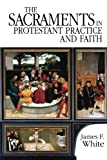 The Sacraments in Protestant Practice and Faith (0687034027) by James F. White