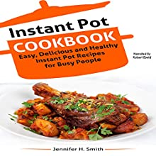 Instant Pot Cookbook: Easy, Delicious and Healthy Instant Pot Recipes for Busy People Audiobook by Jennifer Smith Narrated by Robert Ebeid
