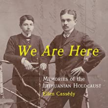 We Are Here: Memories of the Lithuanian Holocaust (       UNABRIDGED) by Ellen Cassedy Narrated by Suzanne Toren