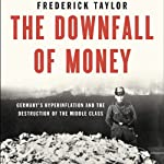 The Downfall of Money: Germany's Hyperinflation and the Destruction of the Middle Class | Frederick Taylor