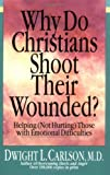 Why Do Christians Shoot Their Wounded?: Helping Not Hurting Those with Emotional Difficulties (Paperback)