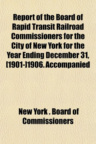 Report of the Board of Rapid Transit Railroad Commissioners for the City of New York for the Year Ending December 31, [1901-]1906. Accompanied