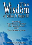 The Wisdom of Wallace D. Wattles III - Including: The Science of Mind, The Road to Power AND Your Invisible Power