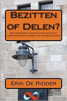 Bezitten Of Delen? Een Onderzoek Naar De Huidige Stand En De Toekomstmogelijkheden Van De Deeleconomie. (Dutch Edition)