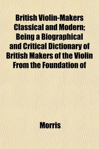 British Violin-Makers Classical and Modern; Being a Biographical and Critical Dictionary of British Makers of the Violin From the Foundation of