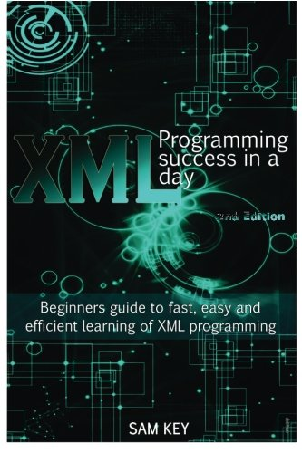 XML Programming Success in a Day: Beginner?s Guide to Fast, Easy, and Efficient Learning of XML Programming