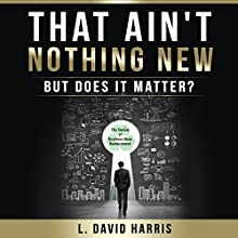 That Ain't Nothing New: But Does It Matter?: The Genius of Business Ideas Rediscovered (       UNABRIDGED) by L. David Harris Narrated by L. David Harris