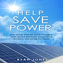 Help Save Power: How Energy from the Sun Is Changing Lives around the World, Empowering America, and Saving the Planet (       UNABRIDGED) by R. Jones Narrated by Gary Roelofs