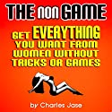 The nonGame: Get Everything You Want from Women Without Tricks or Games  by Charles Jase Narrated by Charles Jase