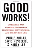 Good Works!: Marketing and Corporate Initiatives that Build a Better World...and the Bottom Line (1118206681) by Kotler, Philip