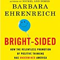 Bright-sided: How the Relentless Promotion of Positive Thinking Has Undermined America (       UNABRIDGED) by Barbara Ehrenreich Narrated by Kate Reading