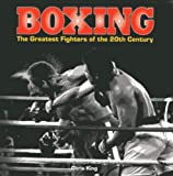 Boxing: The Greatest Fighters of the 20th Century: A complete guide to the top names in boxing, shown in over 200 dynamic photographs