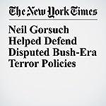 Neil Gorsuch Helped Defend Disputed Bush-Era Terror Policies   Charlie Savage
