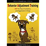 Behavior Adjustment Training: BAT for Fear, Frustration, and Aggression in Dogs ~ Grisha Stewart