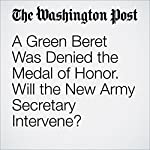 A Green Beret Was Denied the Medal of Honor. Will the New Army Secretary Intervene? | Dan Lamothe