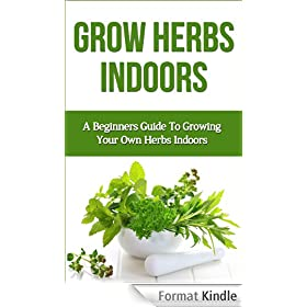 Grow Herbs Indoors: A Beginners Guide To Growing Your Own Herbs Indoors (beginners guide to indoor herbs, how to grow indoor herbs, indoor herb gardening, ... grow basil, beginners) (English Edition)