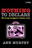 Ann Murphy Nothing to Declare: The Drug Smugglers' Deadly Trade