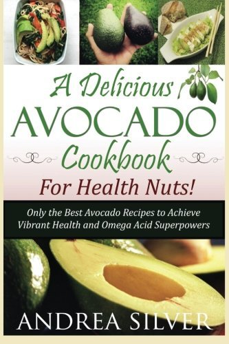 A Delicious Avocado Cookbook for Health Nuts!: Only the Best Avocado Recipes to Achieve Vibrant Health and Omega Acid Superpowers (The Health Nut Recipe Collection) (Volume 1) by Andrea Silver