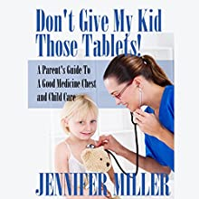 Don't Give My Kid Those Tablets!: A Parent's Guide to a Good Medicine Chest and Child Care (       UNABRIDGED) by Jennifer Miller Narrated by Marisol Romo