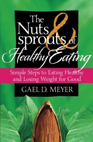 The Nuts and Sprouts of Healthy Eating...: Getting Healthy and Losing Weight for Good