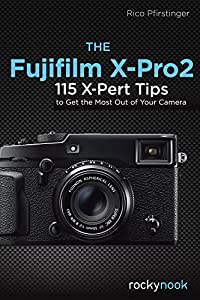 The Fujifilm X-Pro2: 115 X-Pert Tips to Get the Most Out of Your Camera