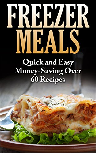 Freezer Meals: Freezer Meals Fast,Quick and Easy MoneySaving Over 60 Recipes (Freezer Meals, Freezer cookbook, Freezer Recipes, Freezer meals cookbook, quick easy recipes) by Lucas Barkley