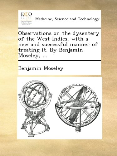 Observations on the dysentery of the West-Indies, with a new and successful manner of treating it. By Benjamin Moseley, ... PDF