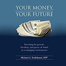 Your Money, Your Future: Investing for Growth, Freedom, and Peace of Mind in a Changing Environment Audiobook by Michael A. Yoshikami, CFP Narrated by Michael A. Yoshikami, CFP