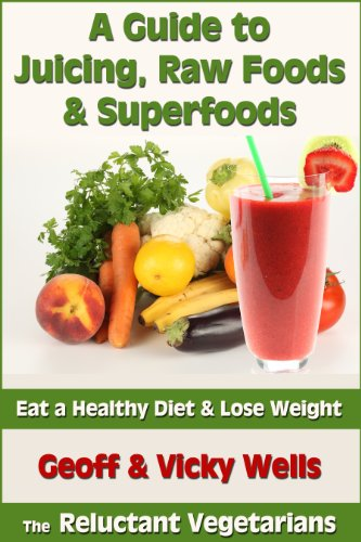 A Guide to Juicing, Raw Foods & Superfoods - Eat a Healthy Diet & Lose Weight (Reluctant Vegetarians)