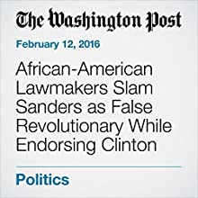 African-American Lawmakers Slam Sanders as False Revolutionary While Endorsing Clinton Other by Elise Viebeck Narrated by Sam Scholl