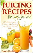 Juicing Recipes for Weight Loss: Lose Weight, Gain Energy & Improve Health with Delicious Juice Recipes