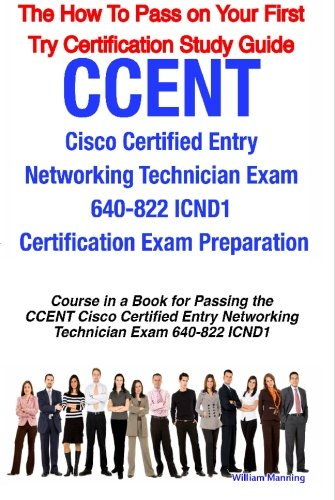 CCENT Cisco Certified Entry Networking Technician Exam 640-822 ICND1 Certification Exam Preparation Course in a Book for Passing the CCENT Cisco ... How To Pass on Your First Try Certificatio
