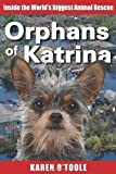 Orphans of Katrina: Inside the World's Biggest Animal Rescue- What Really Happened on the Gulf and How You Can Help Save America's Pets Today