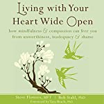 Living with Your Heart Wide Open: How Mindfulness and Compassion Can Free You from Unworthiness, Inadequacy, and Shame | Steve Flowers, MFT,Bob Stahl, PhD