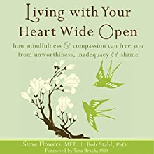 Living with Your Heart Wide Open: How Mindfulness and Compassion Can Free You from Unworthiness, Inadequacy, and Shame (       UNABRIDGED) by Steve Flowers, MFT, Bob Stahl, PhD Narrated by Janis Daddona