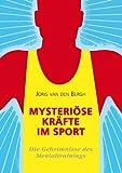 Mysteriöse Kräfte im Sport: Die Geheimnisse des Mentaltrainings: Mentaltraining und Sportpsychologie