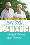 Helen Buell Whitworth The Caregivers Guide to Lewy Body Dementia