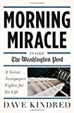 Morning Miracle: Inside the Washington Post A Great Newspaper Fights for Its Life 1st (first) Edition by Kindred, Dave published by Doubleday (2010)